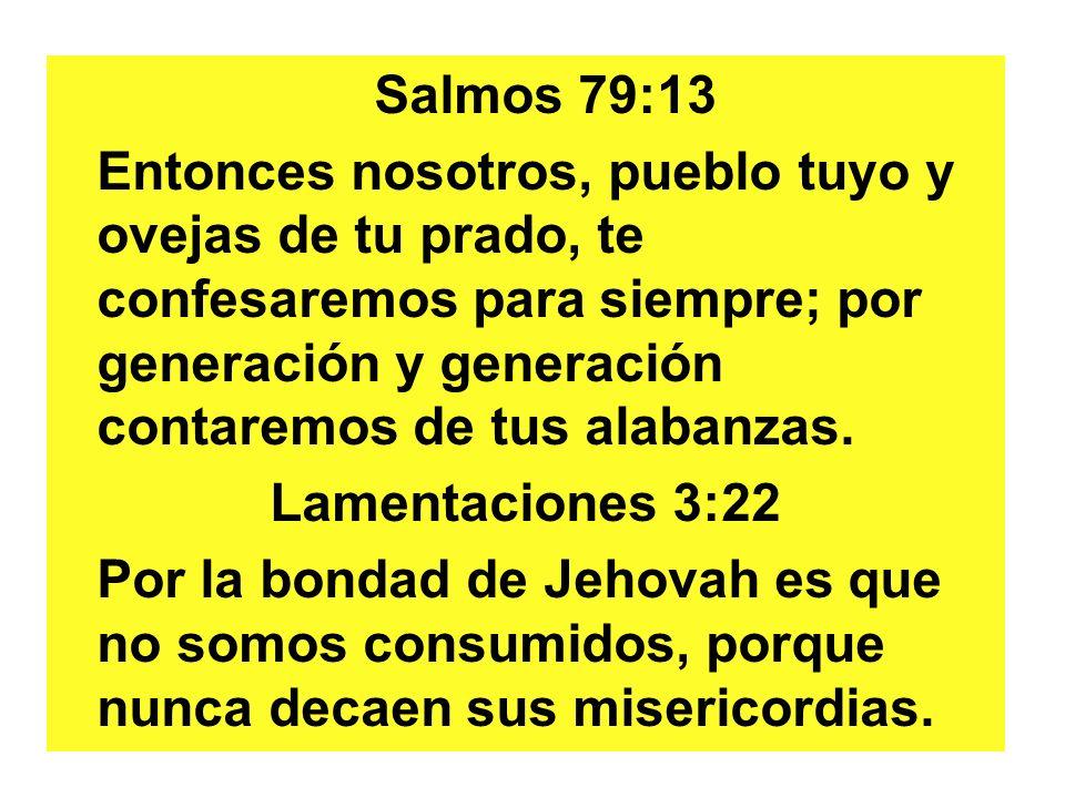 Salmos 79:13 Entonces nosotros, pueblo tuyo y ovejas de tu prado, te confesaremos para siempre; por generación y generación contaremos de tus alabanzas.