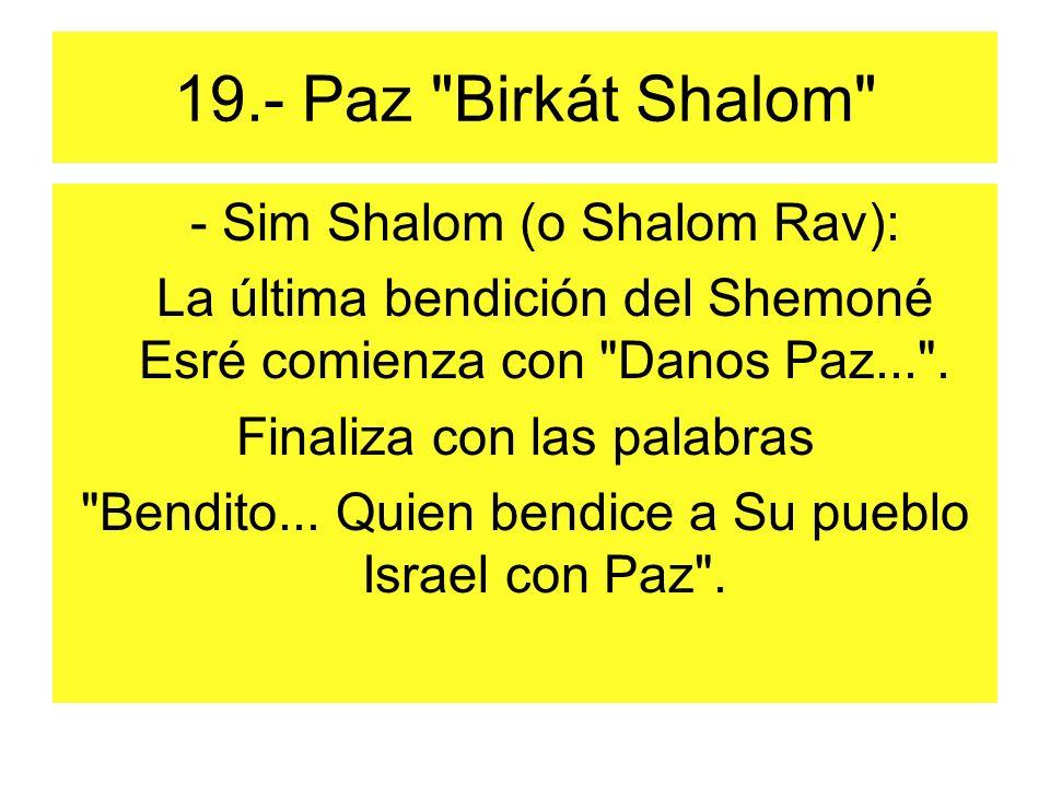 19.- Paz Birkát Shalom - Sim Shalom (o Shalom Rav): La última bendición del Shemoné Esré comienza con Danos Paz... .