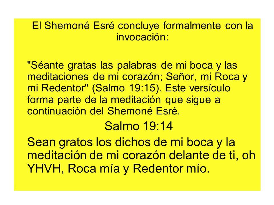 El Shemoné Esré concluye formalmente con la invocación: Séante gratas las palabras de mi boca y las meditaciones de mi corazón; Señor, mi Roca y mi Redentor (Salmo 19:15).