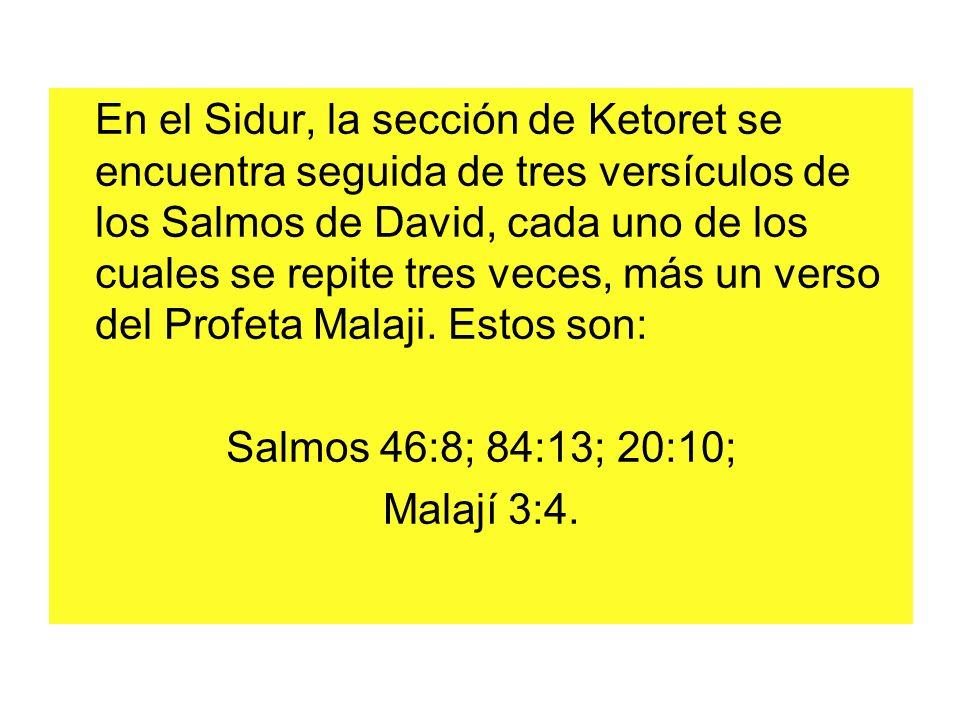En el Sidur, la sección de Ketoret se encuentra seguida de tres versículos de los Salmos de David, cada uno de los cuales se repite tres veces, más un