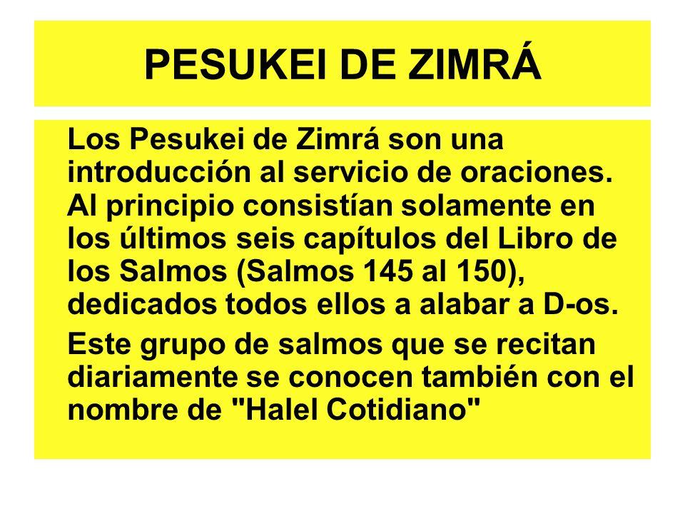 PESUKEI DE ZIMRÁ Los Pesukei de Zimrá son una introducción al servicio de oraciones. Al principio consistían solamente en los últimos seis capítulos d