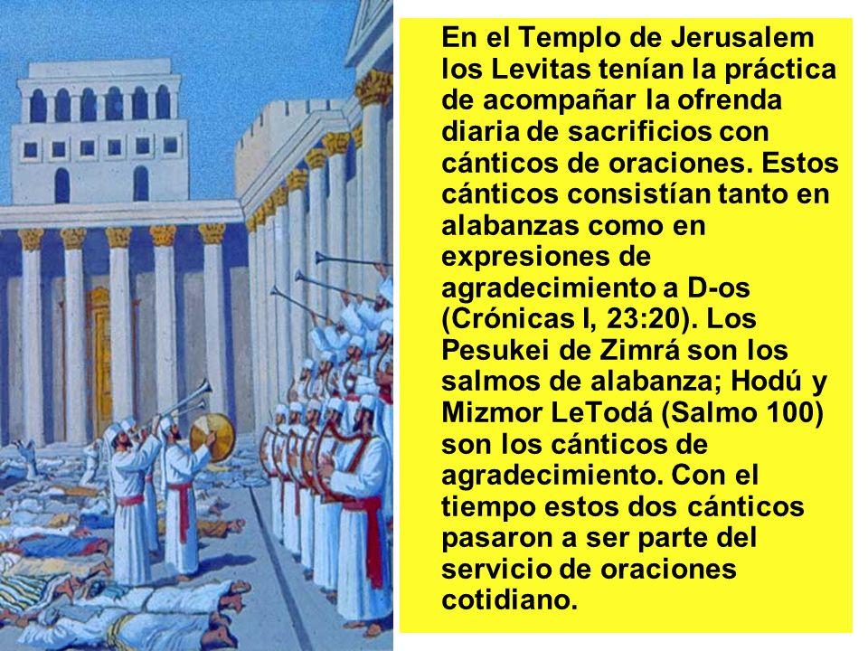 En el Templo de Jerusalem los Levitas tenían la práctica de acompañar la ofrenda diaria de sacrificios con cánticos de oraciones. Estos cánticos consi