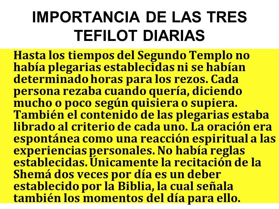 IMPORTANCIA DE LAS TRES TEFILOT DIARIAS Hasta los tiempos del Segundo Templo no había plegarias establecidas ni se habían determinado horas para los rezos.