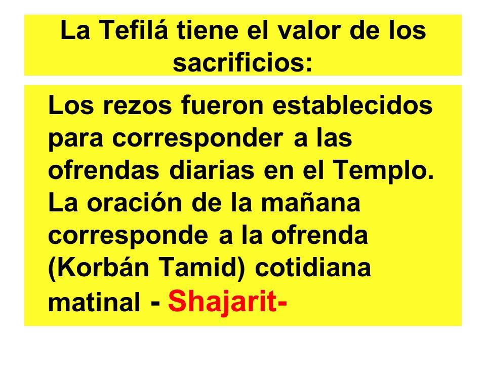 La Tefilá tiene el valor de los sacrificios: Los rezos fueron establecidos para corresponder a las ofrendas diarias en el Templo. La oración de la mañ