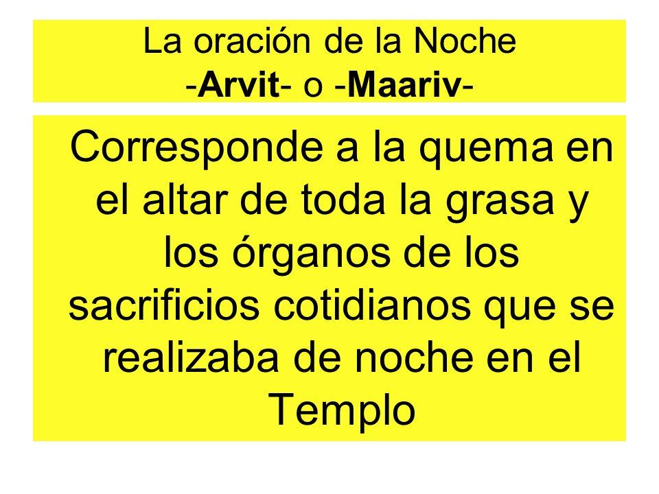 La oración de la Noche -Arvit- o -Maariv- Corresponde a la quema en el altar de toda la grasa y los órganos de los sacrificios cotidianos que se realizaba de noche en el Templo