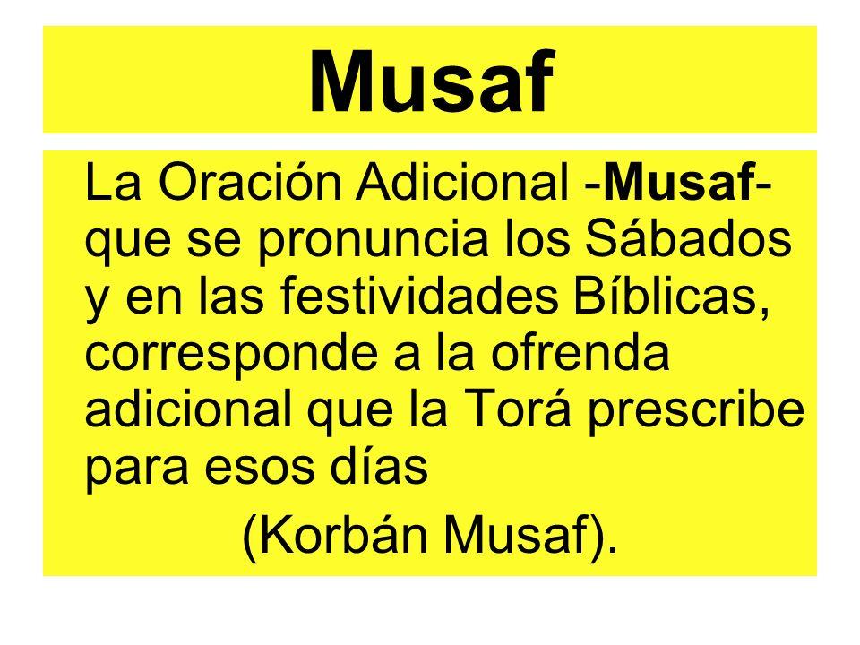 Musaf La Oración Adicional -Musaf- que se pronuncia los Sábados y en las festividades Bíblicas, corresponde a la ofrenda adicional que la Torá prescribe para esos días (Korbán Musaf).