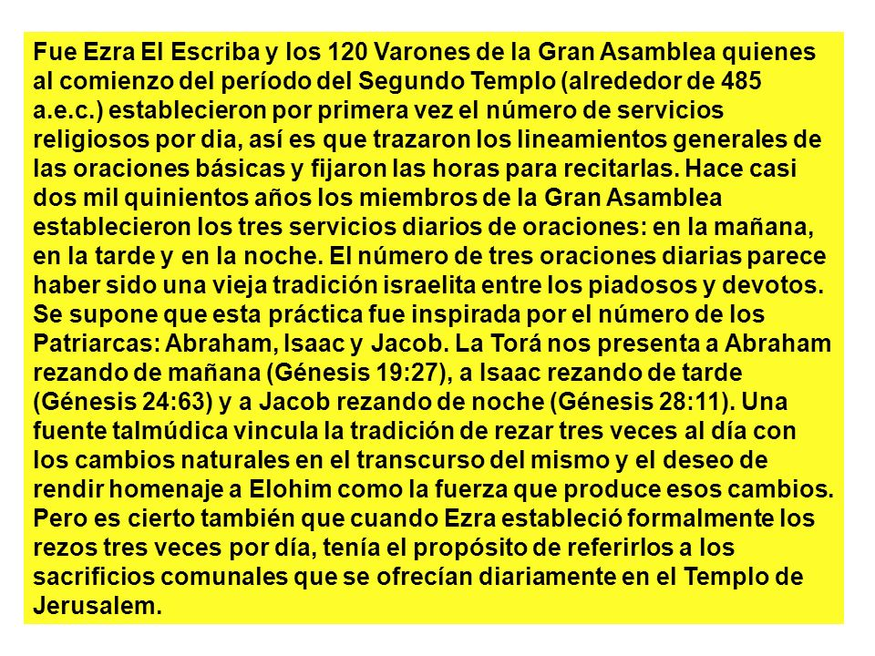 Fue Ezra El Escriba y los 120 Varones de la Gran Asamblea quienes al comienzo del período del Segundo Templo (alrededor de 485 a.e.c.) establecieron por primera vez el número de servicios religiosos por dia, así es que trazaron los lineamientos generales de las oraciones básicas y fijaron las horas para recitarlas.