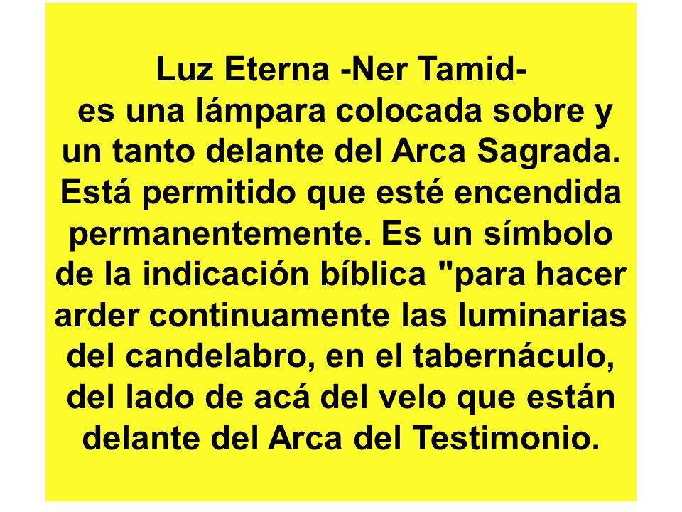 Luz Eterna -Ner Tamid- es una lámpara colocada sobre y un tanto delante del Arca Sagrada.