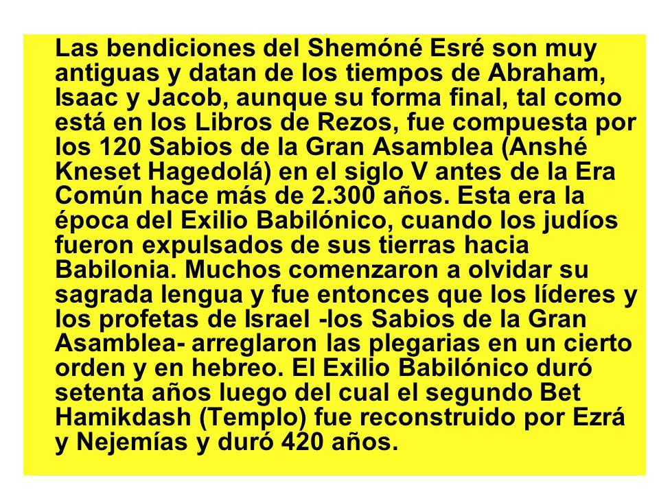 Las bendiciones del Shemóné Esré son muy antiguas y datan de los tiempos de Abraham, Isaac y Jacob, aunque su forma final, tal como está en los Libros de Rezos, fue compuesta por los 120 Sabios de la Gran Asamblea (Anshé Kneset Hagedolá) en el siglo V antes de la Era Común hace más de 2.300 años.