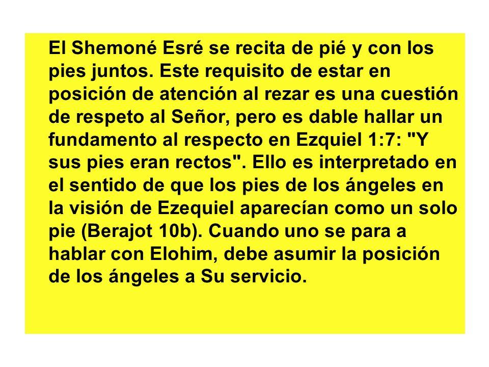 El Shemoné Esré se recita de pié y con los pies juntos. Este requisito de estar en posición de atención al rezar es una cuestión de respeto al Señor,