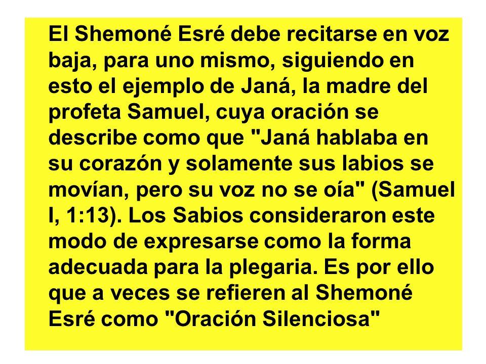 El Shemoné Esré debe recitarse en voz baja, para uno mismo, siguiendo en esto el ejemplo de Janá, la madre del profeta Samuel, cuya oración se describe como que Janá hablaba en su corazón y solamente sus labios se movían, pero su voz no se oía (Samuel I, 1:13).