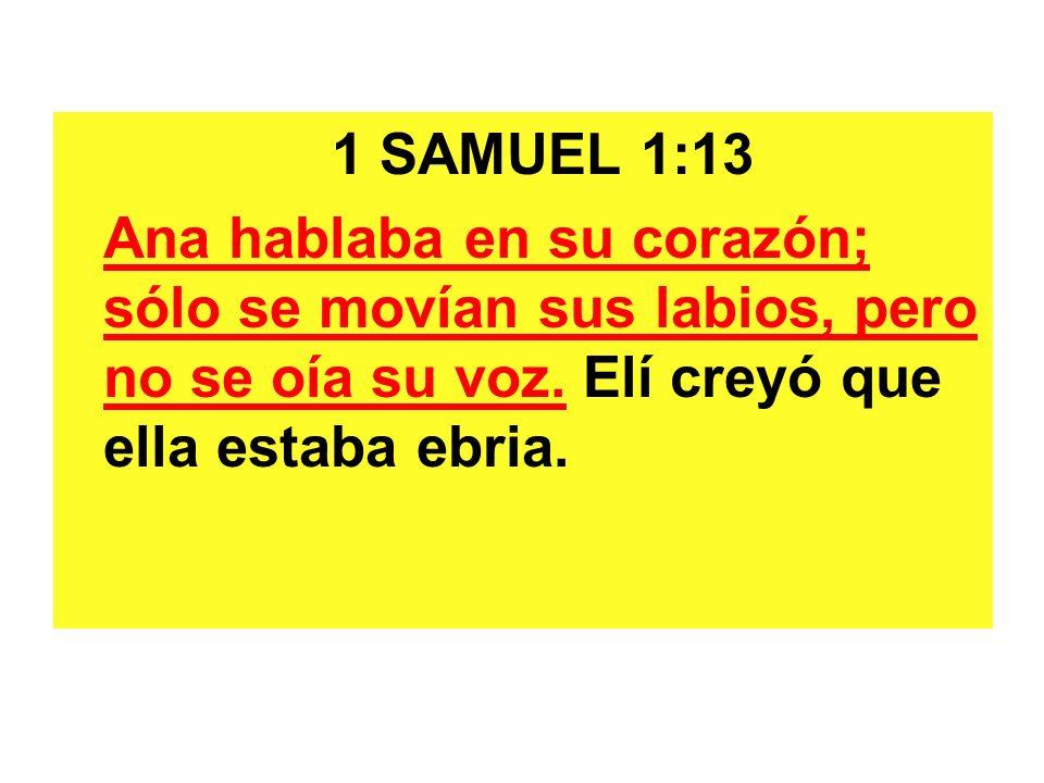 1 SAMUEL 1:13 Ana hablaba en su corazón; sólo se movían sus labios, pero no se oía su voz. Elí creyó que ella estaba ebria.
