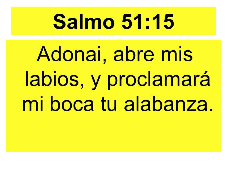 Salmo 51:15 Adonai, abre mis labios, y proclamará mi boca tu alabanza.