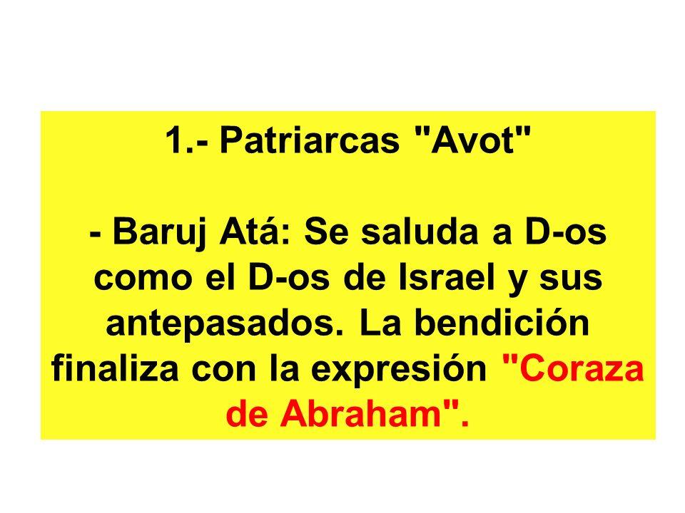 1.- Patriarcas Avot - Baruj Atá: Se saluda a D-os como el D-os de Israel y sus antepasados.
