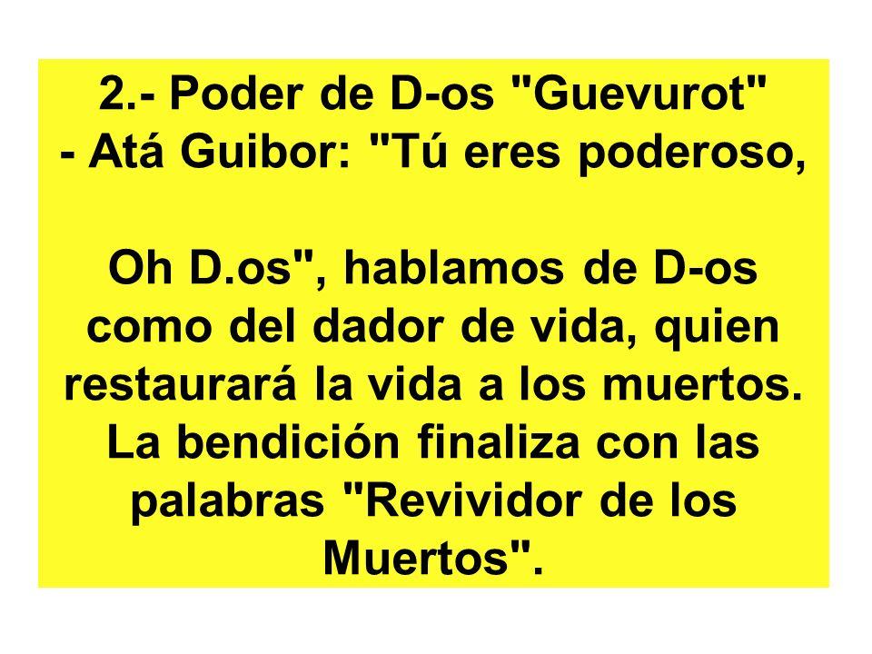 2.- Poder de D-os Guevurot - Atá Guibor: Tú eres poderoso, Oh D.os , hablamos de D-os como del dador de vida, quien restaurará la vida a los muertos.