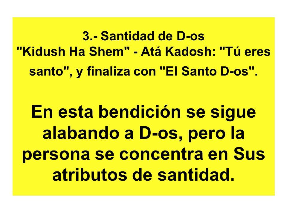 3.- Santidad de D-os Kidush Ha Shem - Atá Kadosh: Tú eres santo , y finaliza con El Santo D-os .