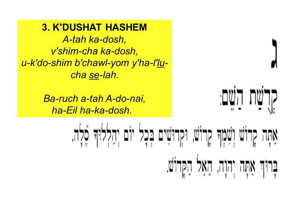 3. K'DUSHAT HASHEM A-tah ka-dosh, v'shim-cha ka-dosh, u-k'do-shim b'chawl-yom y'ha-l'lu- cha se-lah. Ba-ruch a-tah A-do-nai, ha-Eil ha-ka-dosh.