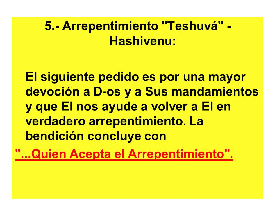 5.- Arrepentimiento Teshuvá - Hashivenu: El siguiente pedido es por una mayor devoción a D-os y a Sus mandamientos y que El nos ayude a volver a El en verdadero arrepentimiento.