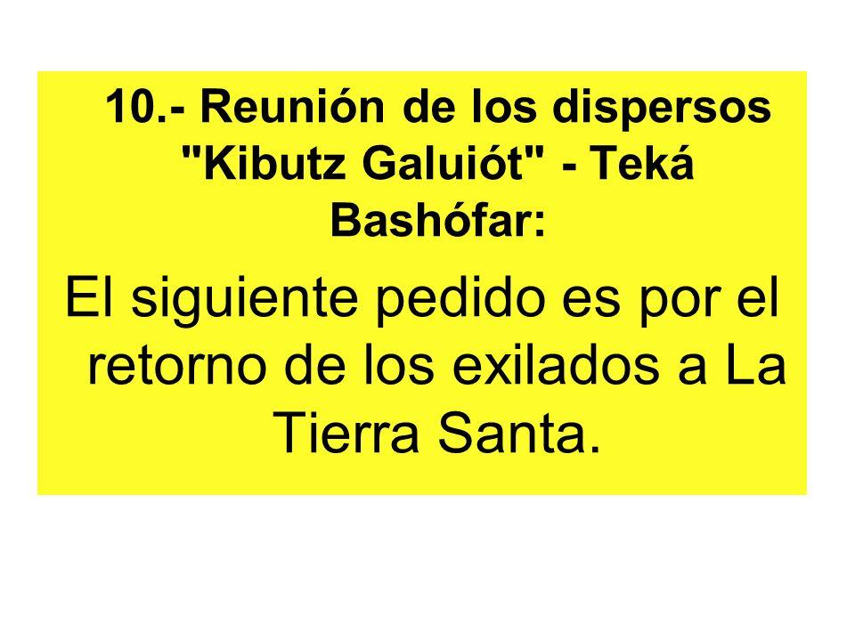 10.- Reunión de los dispersos Kibutz Galuiót - Teká Bashófar: El siguiente pedido es por el retorno de los exilados a La Tierra Santa.