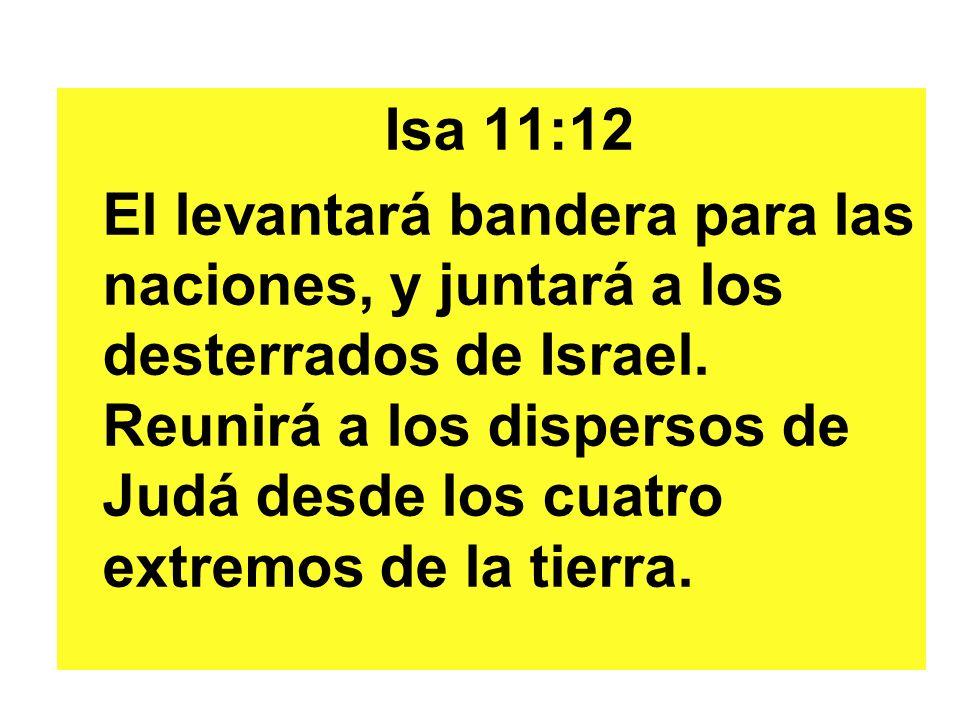 Isa 11:12 El levantará bandera para las naciones, y juntará a los desterrados de Israel. Reunirá a los dispersos de Judá desde los cuatro extremos de