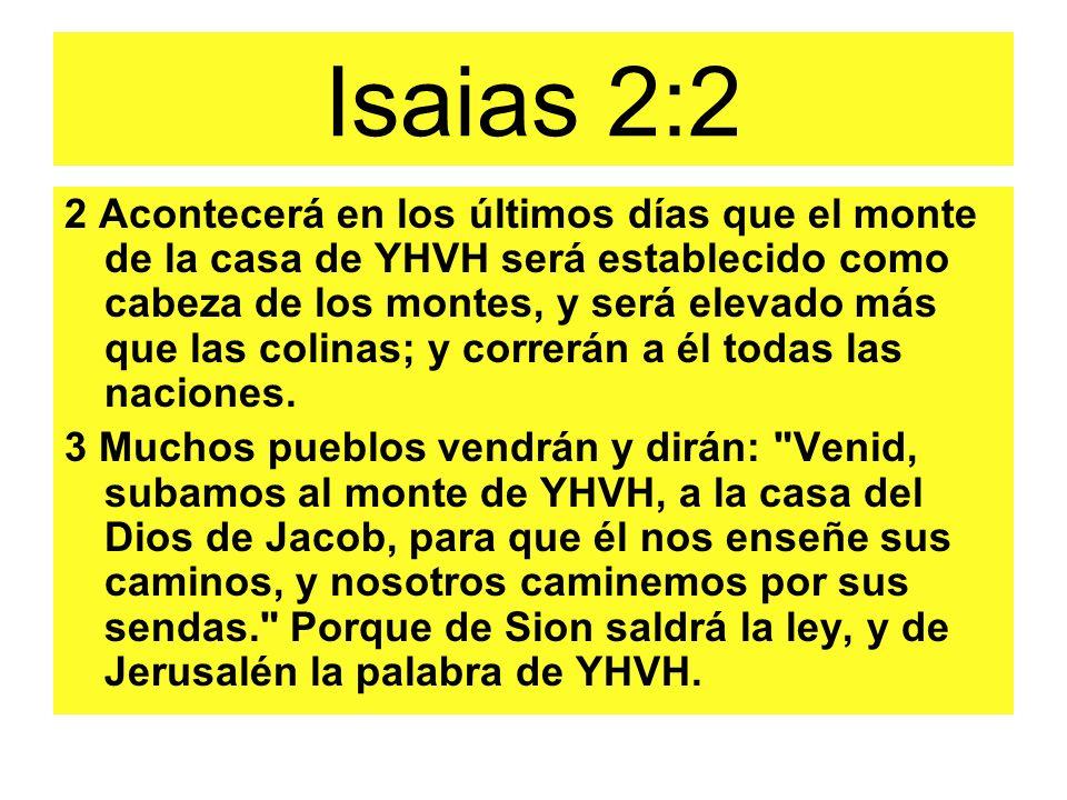 Isaias 2:2 2 Acontecerá en los últimos días que el monte de la casa de YHVH será establecido como cabeza de los montes, y será elevado más que las col