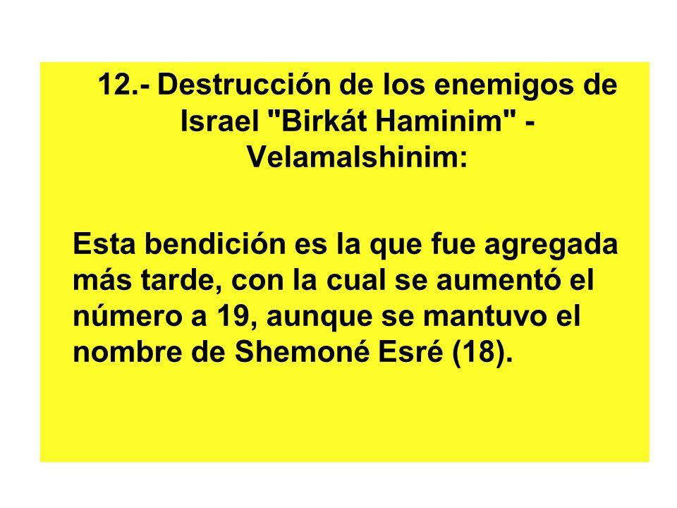 12.- Destrucción de los enemigos de Israel Birkát Haminim - Velamalshinim: Esta bendición es la que fue agregada más tarde, con la cual se aumentó el número a 19, aunque se mantuvo el nombre de Shemoné Esré (18).