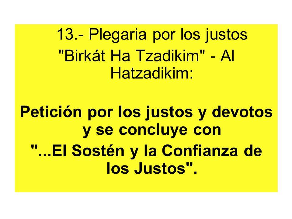 13.- Plegaria por los justos Birkát Ha Tzadikim - Al Hatzadikim: Petición por los justos y devotos y se concluye con ...El Sostén y la Confianza de los Justos .
