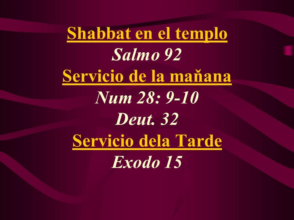 Shabbat en el templo Salmo 92 Servicio de la maňana Num 28: 9-10 Deut. 32 Servicio dela Tarde Exodo 15