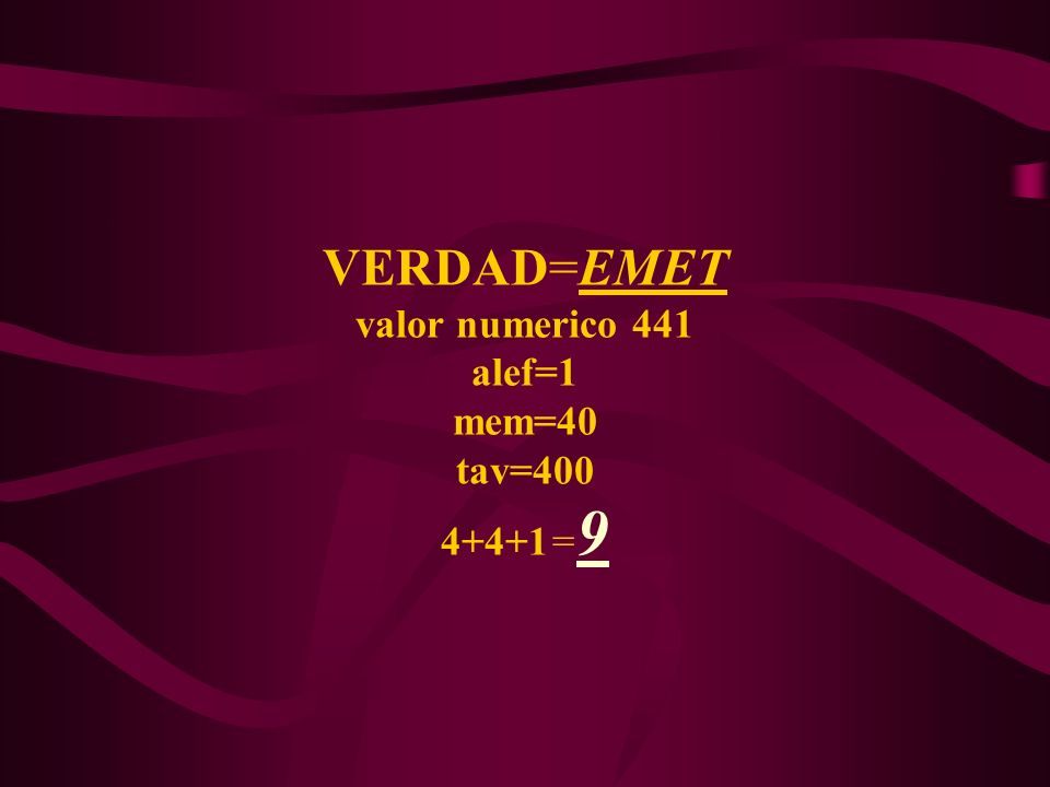 VERDAD=EMET valor numerico 441 alef=1 mem=40 tav=400 4+4+1= 9