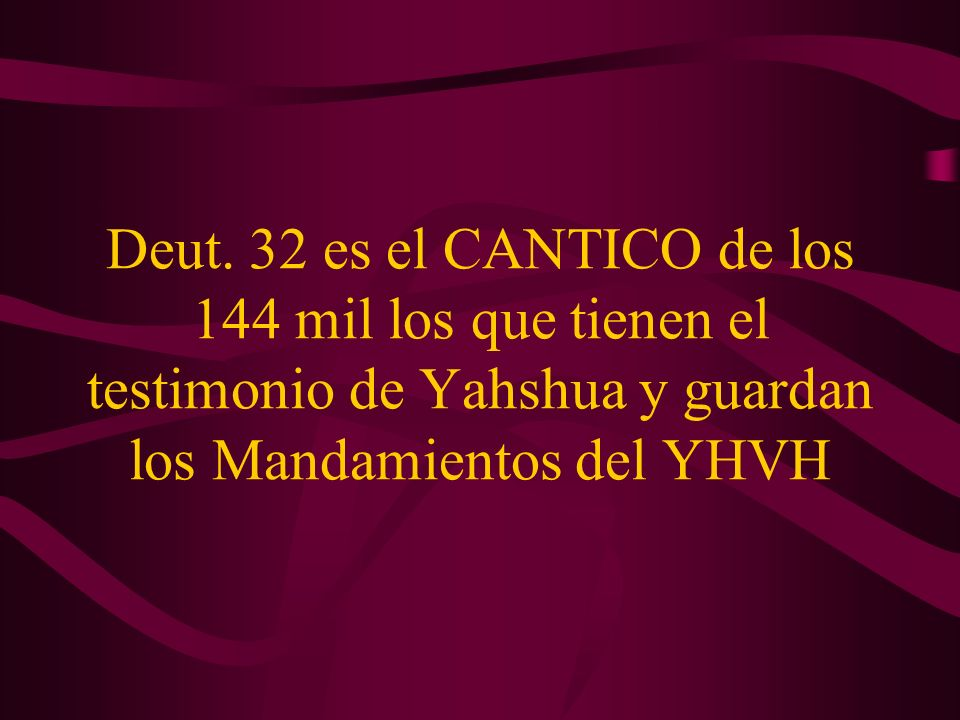 Deut. 32 es el CANTICO de los 144 mil los que tienen el testimonio de Yahshua y guardan los Mandamientos del YHVH