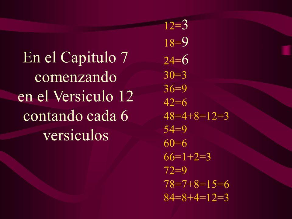 12= 3 18= 9 24= 6 30=3 36=9 42=6 48=4+8=12=3 54=9 60=6 66=1+2=3 72=9 78=7+8=15=6 84=8+4=12=3 En el Capitulo 7 comenzando en el Versiculo 12 contando c
