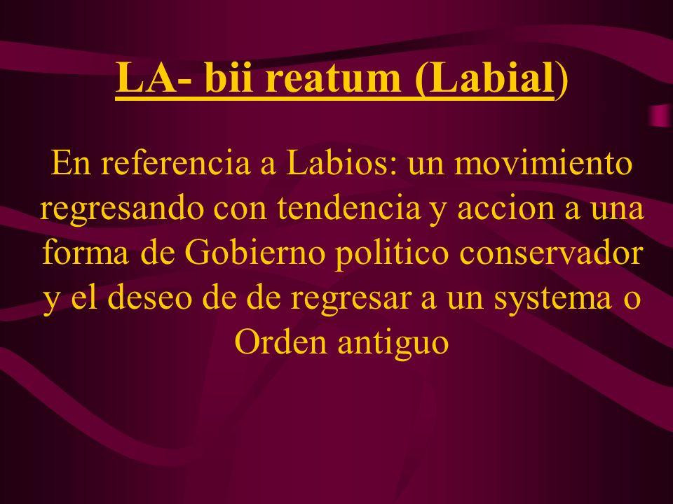LA- bii reatum (Labial) En referencia a Labios: un movimiento regresando con tendencia y accion a una forma de Gobierno politico conservador y el dese