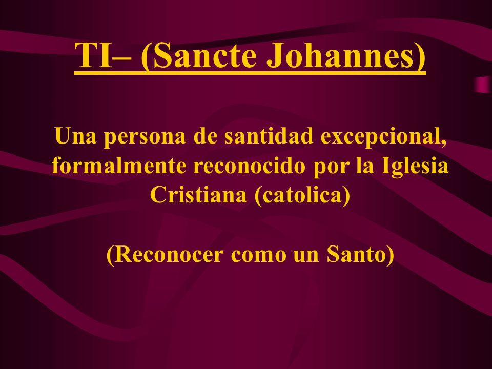 TI– (Sancte Johannes) Una persona de santidad excepcional, formalmente reconocido por la Iglesia Cristiana (catolica) (Reconocer como un Santo)