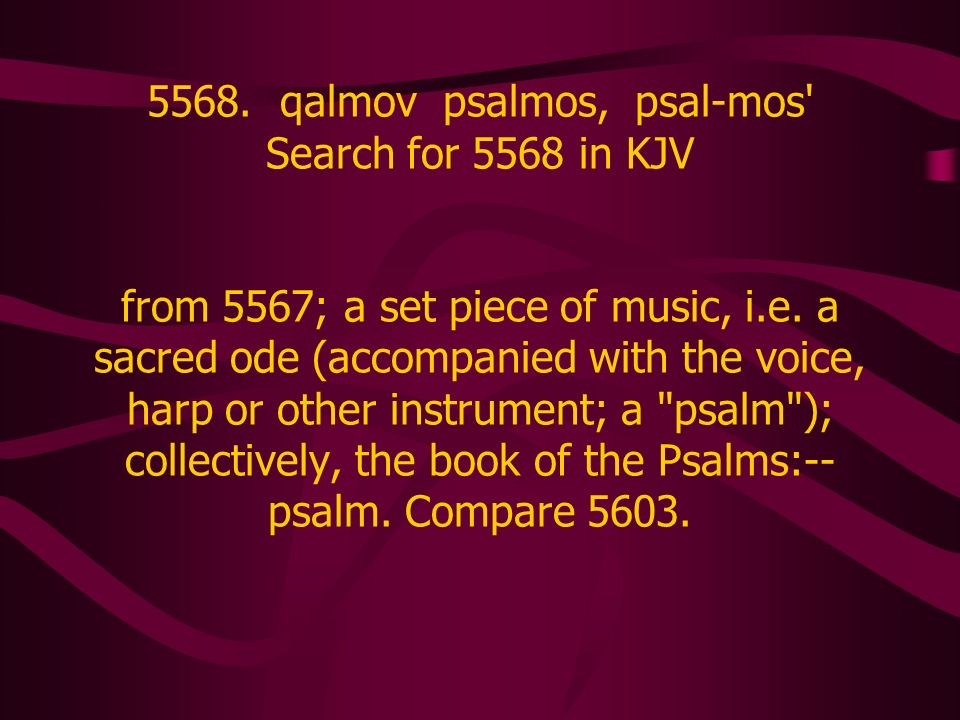 5568. qalmov psalmos, psal-mos' Search for 5568 in KJV from 5567; a set piece of music, i.e. a sacred ode (accompanied with the voice, harp or other i