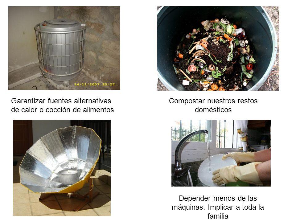 Garantizar fuentes alternativas de calor o cocción de alimentos Compostar nuestros restos domésticos Depender menos de las máquinas.