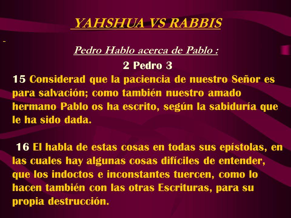 YAHSHUA VS RABBIS Pedro Hablo acerca de Pablo : 2 Pedro 3 15 Considerad que la paciencia de nuestro Señor es para salvación; como también nuestro amad