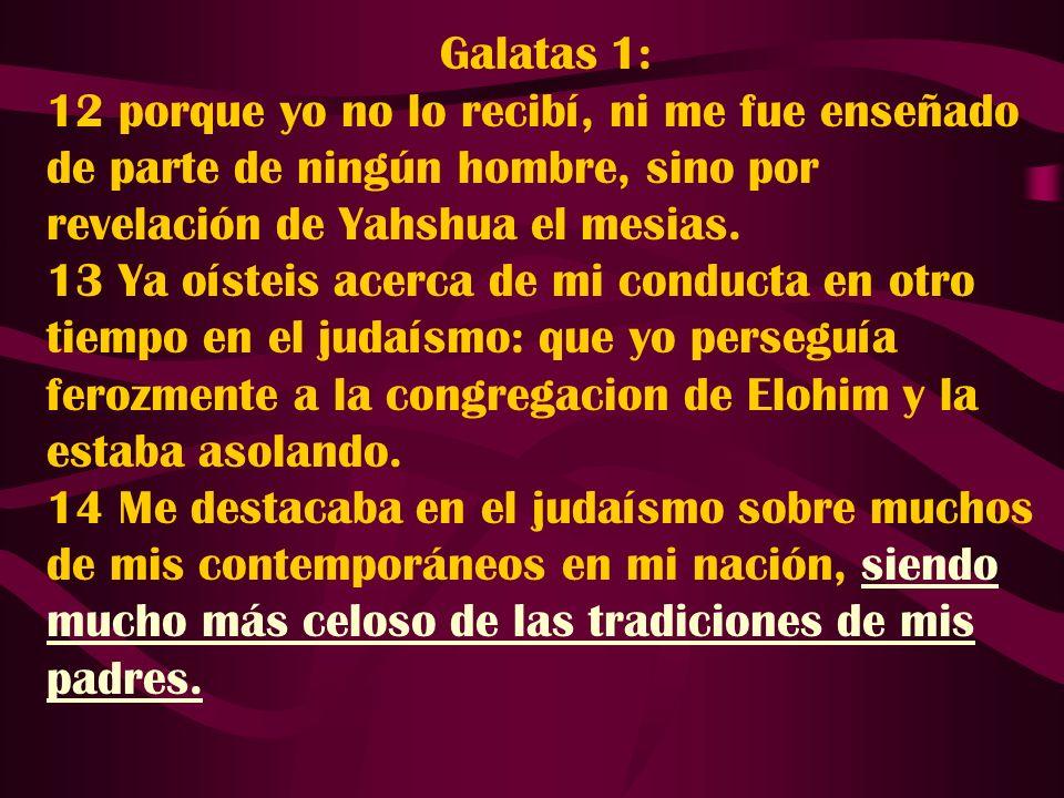 Galatas 1: 12 porque yo no lo recibí, ni me fue enseñado de parte de ningún hombre, sino por revelación de Yahshua el mesias. 13 Ya oísteis acerca de