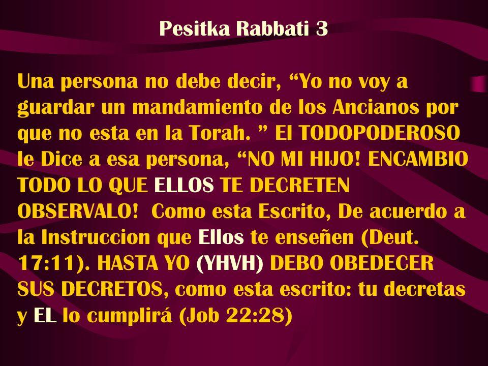 Pesitka Rabbati 3 Una persona no debe decir, Yo no voy a guardar un mandamiento de los Ancianos por que no esta en la Torah. El TODOPODEROSO le Dice a