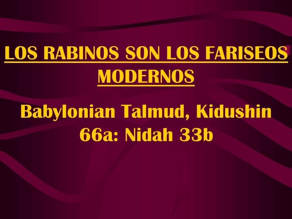 LOS RABINOS SON LOS FARISEOS MODERNOS Babylonian Talmud, Kidushin 66a: Nidah 33b
