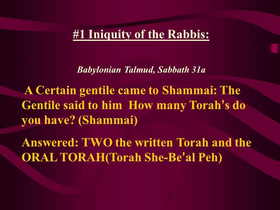 #1 Iniquity of the Rabbis: Babylonian Talmud, Sabbath 31a A Certain gentile came to Shammai: The Gentile said to him How many Torah s do you have? (Sh