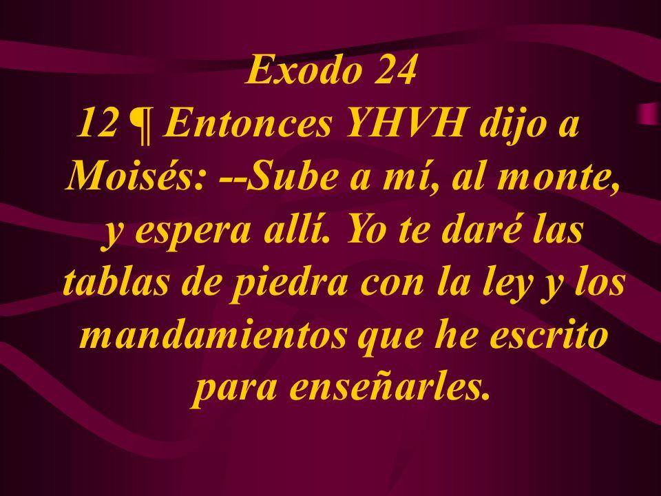 Exodo 24 12 ¶ Entonces YHVH dijo a Moisés: --Sube a mí, al monte, y espera allí. Yo te daré las tablas de piedra con la ley y los mandamientos que he