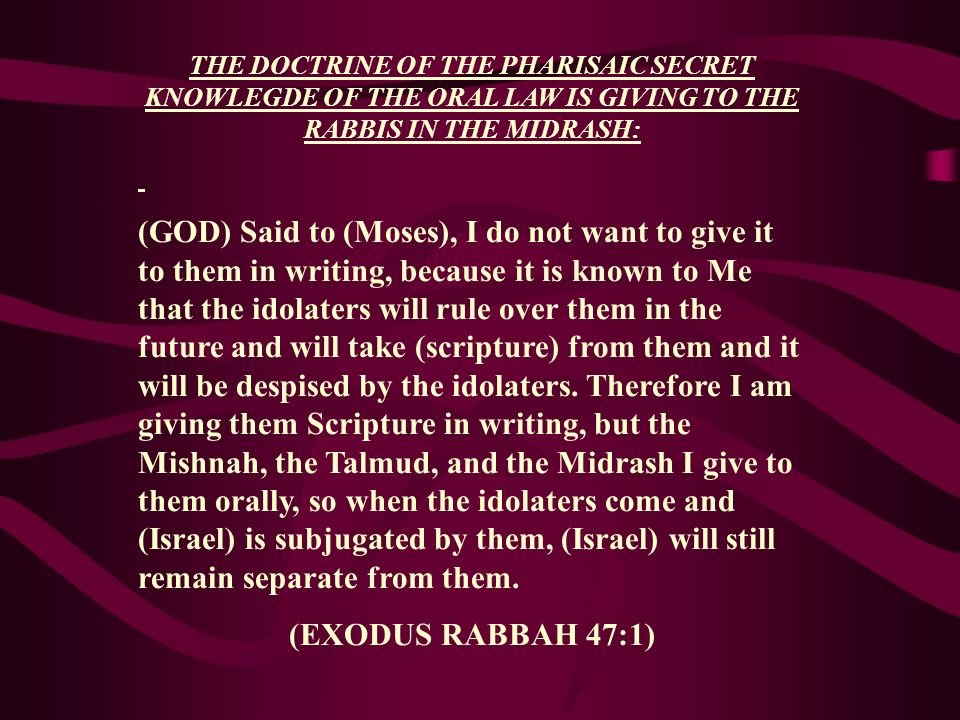 THE DOCTRINE OF THE PHARISAIC SECRET KNOWLEGDE OF THE ORAL LAW IS GIVING TO THE RABBIS IN THE MIDRASH: (GOD) Said to (Moses), I do not want to give it
