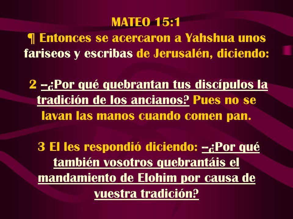 MATEO 15:1 ¶ Entonces se acercaron a Yahshua unos fariseos y escribas de Jerusalén, diciendo: 2 --¿Por qué quebrantan tus discípulos la tradición de l