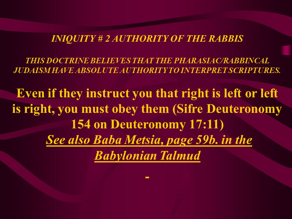 INIQUITY # 2 AUTHORITY OF THE RABBIS THIS DOCTRINE BELIEVES THAT THE PHARASIAC/RABBINCAL JUDAISM HAVE ABSOLUTE AUTHORITY TO INTERPRET SCRIPTURES. Even