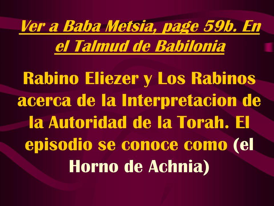 Ver a Baba Metsia, page 59b. En el Talmud de Babilonia Rabino Eliezer y Los Rabinos acerca de la Interpretacion de la Autoridad de la Torah. El episod