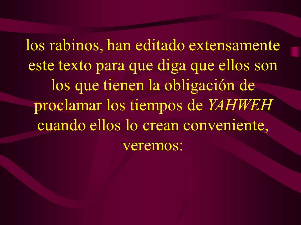 los rabinos, han editado extensamente este texto para que diga que ellos son los que tienen la obligación de proclamar los tiempos de YAHWEH cuando el