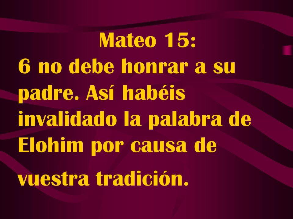 Mateo 15: 6 no debe honrar a su padre. Así habéis invalidado la palabra de Elohim por causa de vuestra tradición.