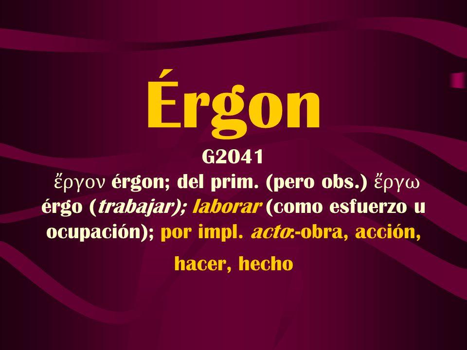 Érgon G2041 ργον érgon; del prim. (pero obs.) ργω érgo (trabajar); laborar (como esfuerzo u ocupación); por impl. acto:-obra, acción, hacer, hecho