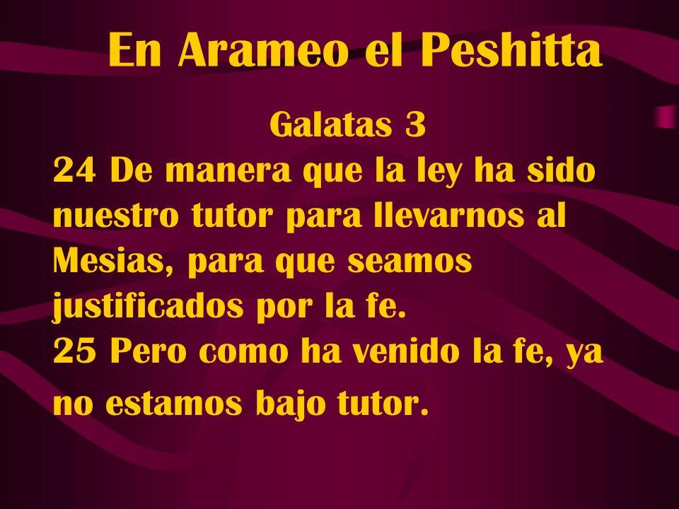 En Arameo el Peshitta Galatas 3 24 De manera que la ley ha sido nuestro tutor para llevarnos al Mesias, para que seamos justificados por la fe. 25 Per