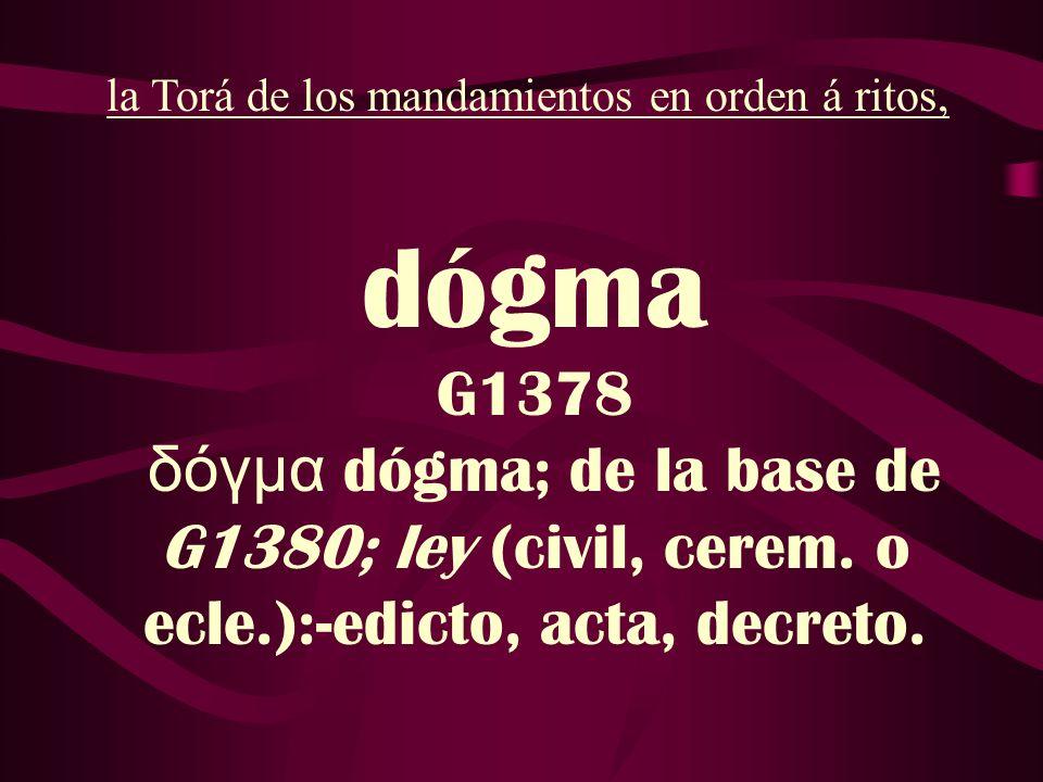 dógma G1378 δόγμα dógma; de la base de G1380; ley (civil, cerem. o ecle.):-edicto, acta, decreto. la Torá de los mandamientos en orden á ritos,